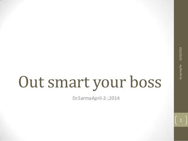 Out smart your boss Dr.SarmaApril-2-;2014 4/20/2014dr.sarma/hr 1