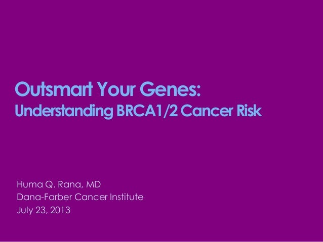 Outsmart Your Genes: UnderstandingBRCA1/2CancerRisk Huma Q. Rana, MD Dana-Farber Cancer Institute July 23, 2013