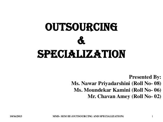 Outsourcing & Specialization Presented By: Ms. Nawar Priyadarshini (Roll No- 08) Ms. Moundekar Kamini (Roll No- 06) Mr. Ch...