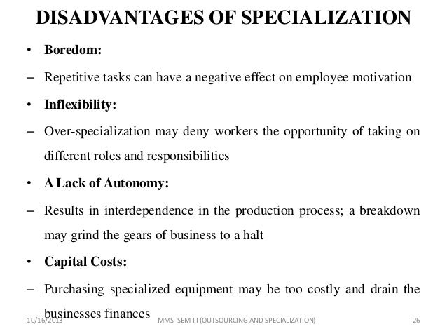 disadvantages of specialization Specialization involves giving workers individual job roles to remove the responsibility of other jobs and reducing the worker's capacity to one task in particular.
