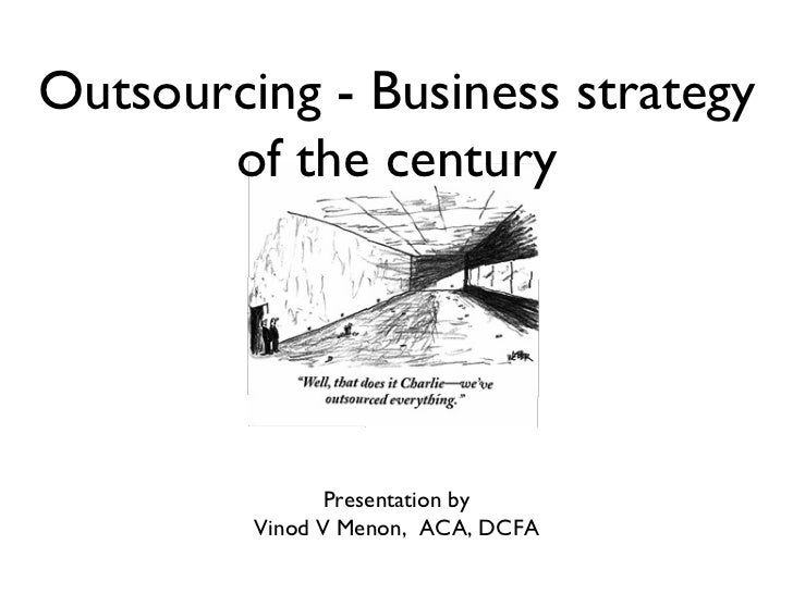 Outsourcing - Business strategy       of the century                Presentation by         Vinod V Menon, ACA, DCFA