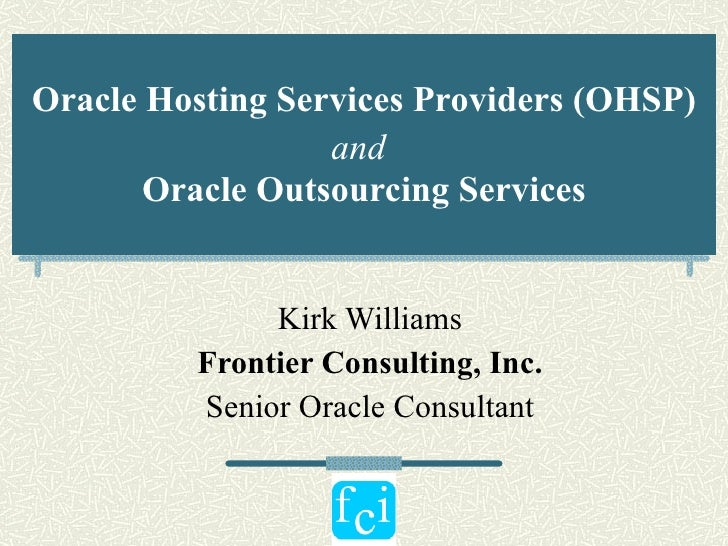 Oracle Hosting Services Providers (OHSP) and   Oracle Outsourcing Services Kirk Williams Frontier Consulting, Inc. Senior ...