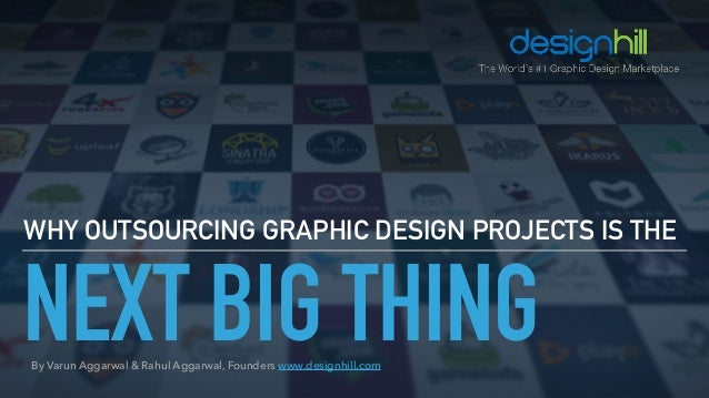 NEXT BIG THING WHY OUTSOURCING GRAPHIC DESIGN PROJECTS IS THE By Varun Aggarwal & Rahul Aggarwal, Founders www.designhill....