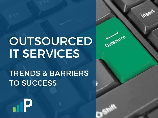 OUTSOURCED IT SERVICES TRENDS & BARRIERS TO SUCCESS