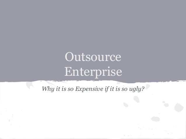 Outsource Enterprise Why it is so Expensive if it is so ugly?