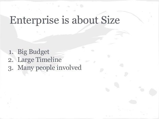 Enterprise is about Size 1. Big Budget 2. Large Timeline 3. Many people involved