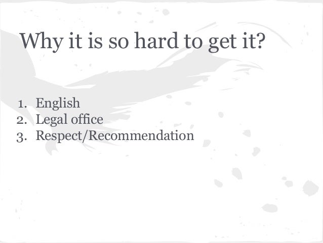 Why it is so hard to get it? 1. English 2. Legal office 3. Respect/Recommendation