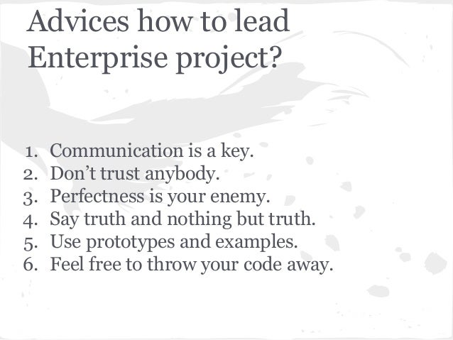 Advices how to lead Enterprise project? 1. Communication is a key. 2. Don't trust anybody. 3. Perfectness is your enemy. 4...