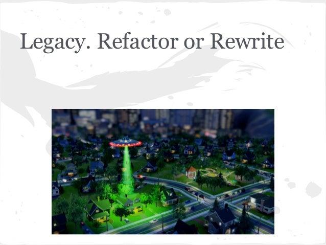 Legacy. Refactor or Rewrite