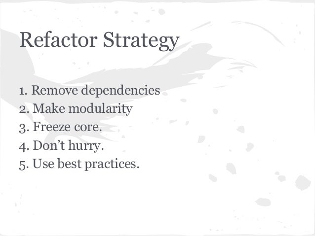 Refactor Strategy 1. Remove dependencies 2. Make modularity 3. Freeze core. 4. Don't hurry. 5. Use best practices.