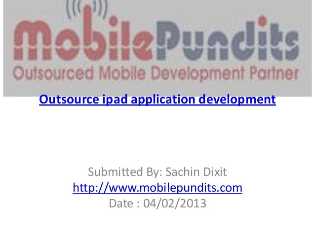Outsource ipad application development        Submitted By: Sachin Dixit     http://www.mobilepundits.com            Date ...