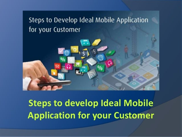Steps to develop Ideal Mobile Application for your Customer