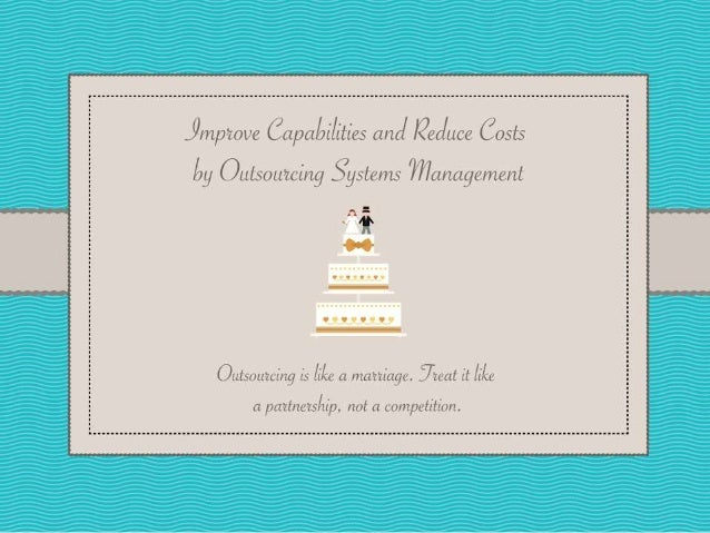 Improve Capabilities and Reduce Costs by Outsourcing Systems Management Outsourcing is like a marriage. Treat it like a pa...
