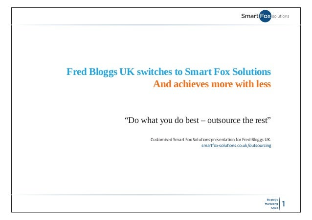 "Fred Bloggs UK switches to Smart Fox Solutions                   And achieves more with less             ""Do what you do b..."