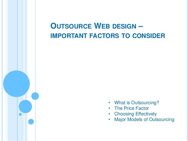 OUTSOURCE WEB DESIGN – IMPORTANT FACTORS TO CONSIDER  • • • •  What is Outsourcing? The Price Factor Choosing Effectively ...