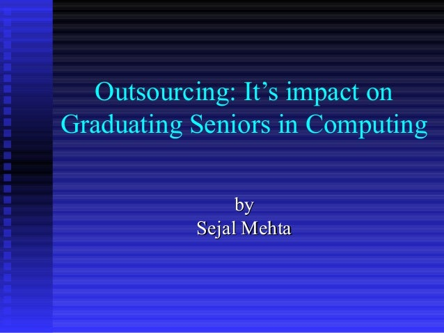 Outsourcing: It's impact on Graduating Seniors in Computing byby Sejal MehtaSejal Mehta