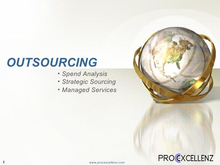 OUTSOURCING  1 www.procexcellenz.com <ul><li>Spend Analysis </li></ul><ul><li>Strategic Sourcing </li></ul><ul><li>Managed...