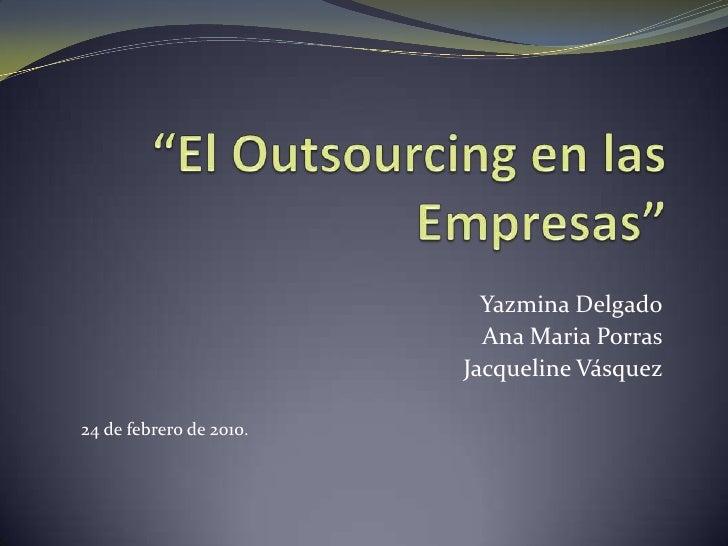 """""""El Outsourcing en las Empresas""""<br />Yazmina Delgado<br />Ana Maria Porras<br />Jacqueline Vásquez<br />24 de febrero de ..."""