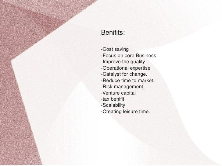 Benifits:      Costsaving     FocusoncoreBusiness     Improvethequality     Operationalexpertise     Catalyst...