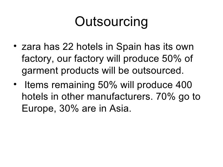 Outsourcing <ul><li>zara has 22 hotels in Spain has its own factory, our factory will produce 50% of garment products will...