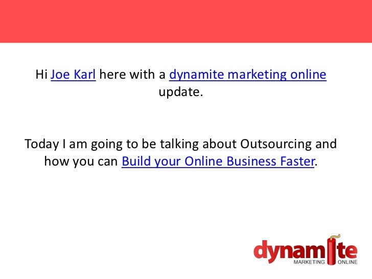 Hi Joe Karl here with a dynamite marketing online                       update.Today I am going to be talking about Outsou...