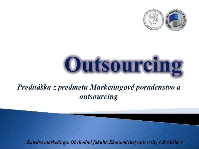 Prednáška z predmetu Marketingové poradenstvo a                 outsourcing  Katedra marketingu, Obchodná fakulta Ekonomic...
