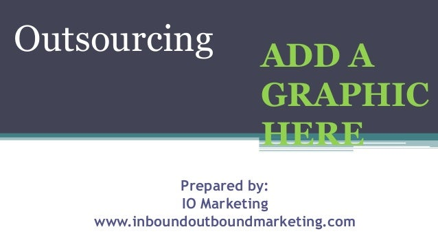 Outsourcing Outsourcing ADD A GRAPHIC HERE Prepared by: IO Marketing www.inboundoutboundmarketing.com