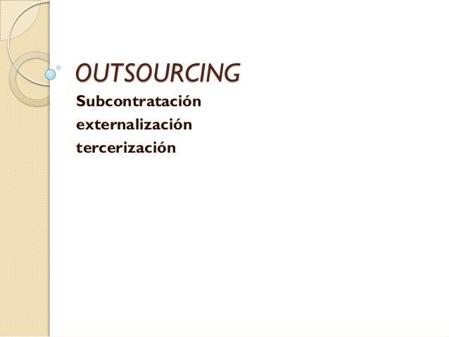 OUTSOURCING Subcontratación externalización tercerización