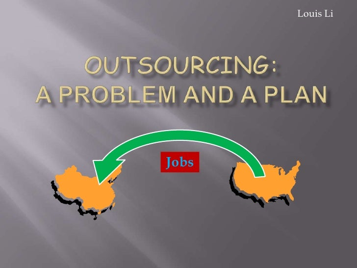 Louis Li<br />Outsourcing:A Problem and a Plan<br />Jobs<br />