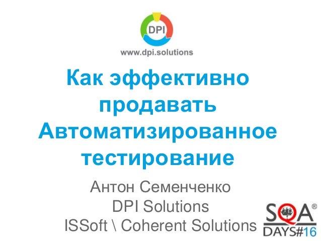 Как эффективно  продавать  Автоматизированное  тестирование  Антон Семенченко  DPI Solutions  ISSoft  Coherent Solutions