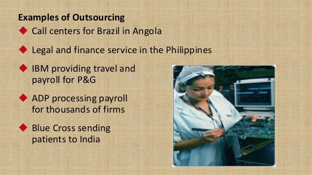 examples of outsourcing Outsourcing firms can take up various tasks, from payroll to benefits to recruiting,  the new health care reform legislation, for example, will have a big impact on employers, some of whom may .