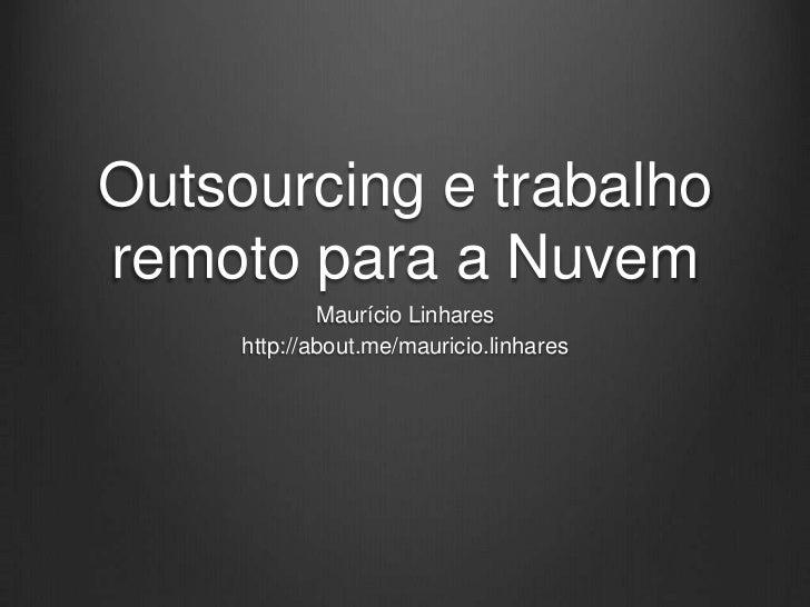 Outsourcing e trabalhoremoto para a Nuvem             Maurício Linhares     http://about.me/mauricio.linhares