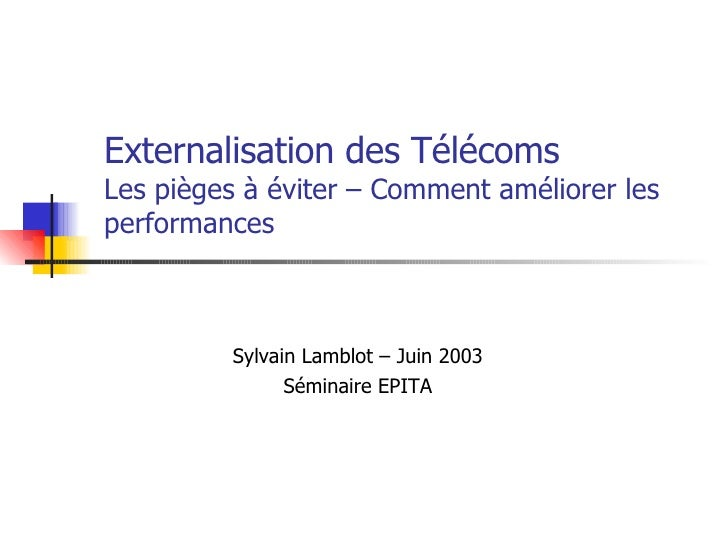 Externalisation des Télécoms  Les pièges à éviter – Comment améliorer les performances Sylvain Lamblot – Juin 2003 Séminai...