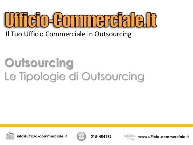 Outsourcing Le Tipologie di Outsourcing 015-404192 www.ufficio-commerciale.itinfo@ufficio-commerciale.it Il Tuo Ufficio Co...