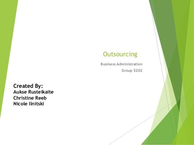Outsourcing Business Administration Group 5202 Created By: Aukse Rusteikaite Christine Reeb Nicole Ilnitski