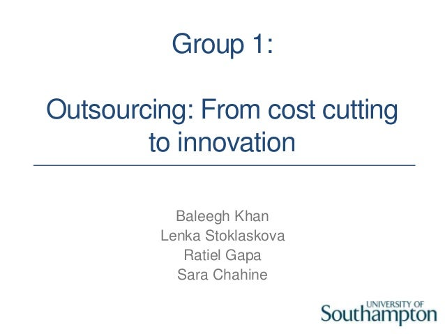 Group 1: Outsourcing: From cost cutting to innovation Baleegh Khan Lenka Stoklaskova Ratiel Gapa Sara Chahine