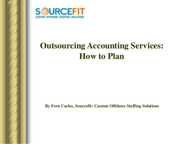 Outsourcing Accounting Services: How to Plan By Fern Carlos, Sourcefit: Custom Offshore Staffing Solutions