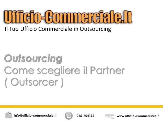 Outsourcing Come scegliere il Partner ( Outsorcer ) 015-404192 www.ufficio-commerciale.itinfo@ufficio-commerciale.it Il Tu...