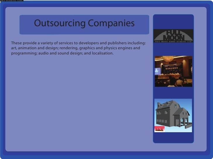Outsourcing CompaniesThese provide a variety of services to developers and publishers including:art, animation and design;...
