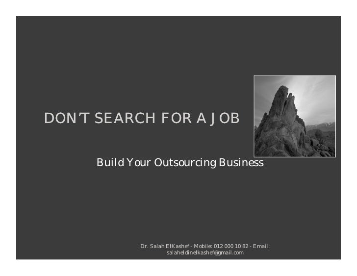 DON'T SEARCH FOR A JOB       Build Your Outsourcing Business                  Dr. Salah ElKashef - Mobile: 012 000 10 82 -...