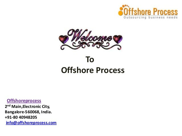 To Offshore Process  Offshoreprocess 2nd Main,Electronic City, Bangalore-560068, India. +91-80 40948205 info@offshoreproce...