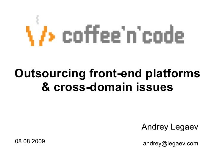 Outsourcing front-end platforms     & cross-domain issues                        Andrey Legaev 08.08.2009           andrey...