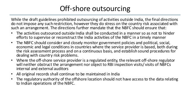 Off-shore outsourcing While the draft guidelines prohibited outsourcing of activities outside India, the final directions ...