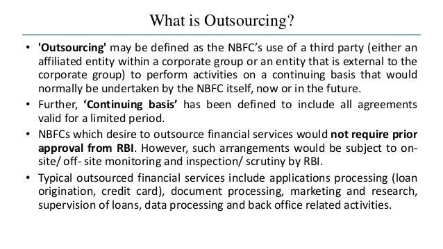What is Outsourcing? • 'Outsourcing' may be defined as the NBFC's use of a third party (either an affiliated entity within...