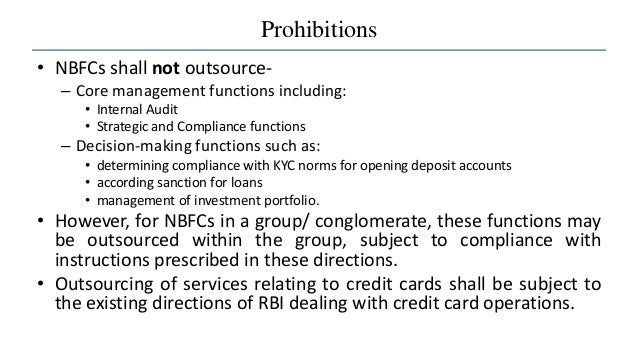 Prohibitions • NBFCs shall not outsource- – Core management functions including: • Internal Audit • Strategic and Complian...