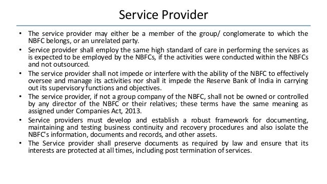 Service Provider • The service provider may either be a member of the group/ conglomerate to which the NBFC belongs, or an...