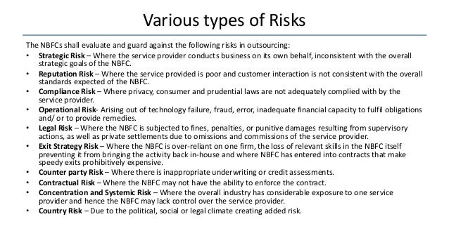 Various types of Risks The NBFCs shall evaluate and guard against the following risks in outsourcing: • Strategic Risk – W...