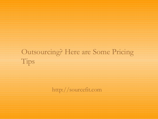 Outsourcing? Here are Some PricingTips         http://sourcefit.com