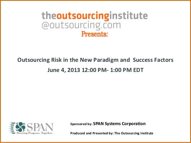 Outsourcing Risk in the New Paradigm and Success Factors June 4, 2013 12:00 PM- 1:00 PM EDT Sponsored by: SPAN Systems Cor...