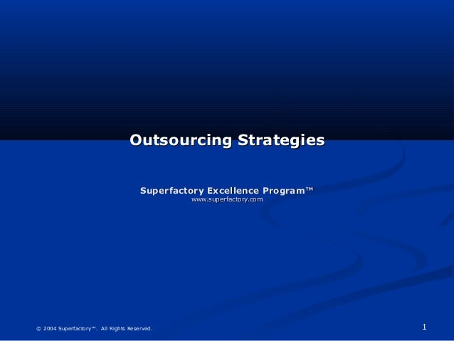 1© 2004 Superfactory™. All Rights Reserved. Outsourcing StrategiesOutsourcing Strategies Superfactory Excellence Program™S...
